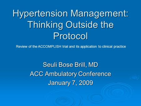Hypertension Management: Thinking Outside the Protocol Seuli Bose Brill, MD ACC Ambulatory Conference January 7, 2009 Review of the ACCOMPLISH trial and.