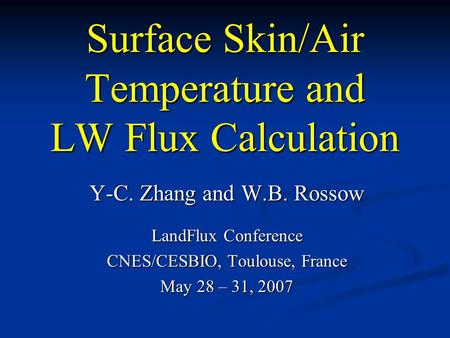 Surface Skin/Air Temperature and LW Flux Calculation Y-C. Zhang and W.B. Rossow LandFlux Conference CNES/CESBIO, Toulouse, France May 28 – 31, 2007.