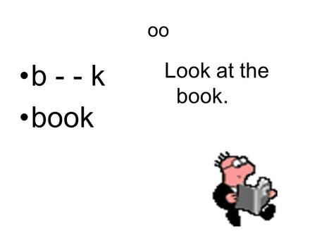 Oo b - - k book Look at the book.. oo c - - l cool The snow is cool.