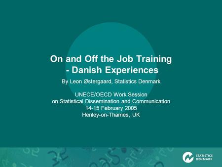 On and Off the Job Training - Danish Experiences By Leon Østergaard, Statistics Denmark UNECE/OECD Work Session on Statistical Dissemination and Communication.
