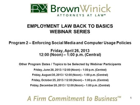 1 EMPLOYMENT LAW BACK TO BASICS WEBINAR SERIES Program 2 – Enforcing Social Media and Computer Usage Policies Friday, April 26, 2013 12:00 (Noon) – 1:00.