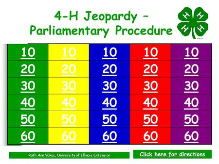 10 20 30 40 50 60 4-H Jeopardy – Parliamentary Procedure Ruth Ann Vokac, University of Illinois Extension Click here for directions.