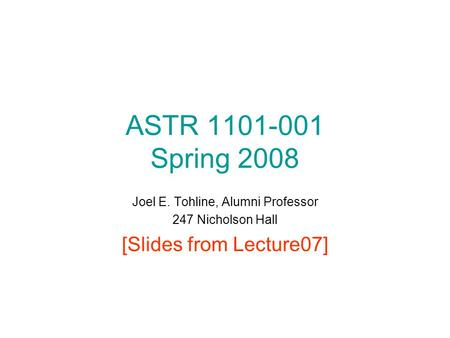 ASTR 1101-001 Spring 2008 Joel E. Tohline, Alumni Professor 247 Nicholson Hall [Slides from Lecture07]