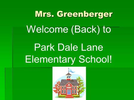 Mrs. Greenberger Mrs. Greenberger Welcome (Back) to Park Dale Lane Elementary School!