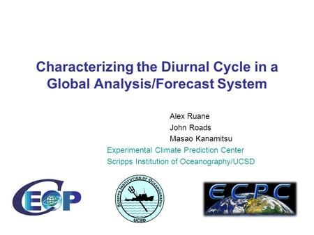 Characterizing the Diurnal Cycle in a Global Analysis/Forecast System Alex Ruane John Roads Masao Kanamitsu Experimental Climate Prediction Center Scripps.