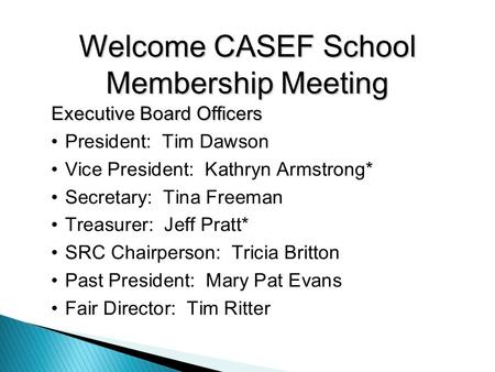 Welcome CASEF School Membership Meeting Executive Board Officers President: Tim Dawson Vice President: Kathryn Armstrong* Secretary: Tina Freeman Treasurer: