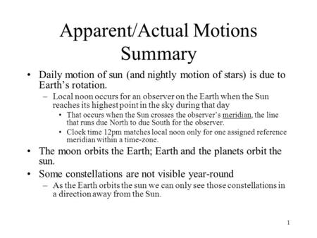 1 Apparent/Actual Motions Summary Daily motion of sun (and nightly motion of stars) is due to Earth's rotation. –Local noon occurs for an observer on the.