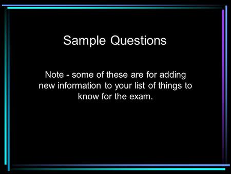 Sample Questions Note - some of these are for adding new information to your list of things to know for the exam.