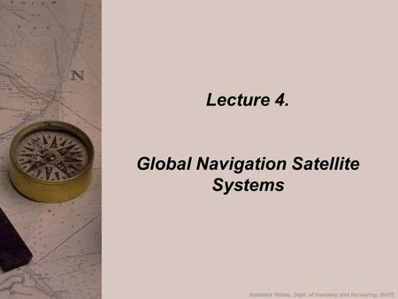 Lecture 4. Global Navigation Satellite Systems. Navigation History of GPS GPS Satellite Concept GPS System Segments Principle of Positioning GPS codes.