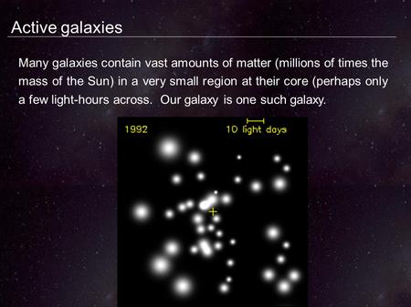 Active galaxies Many galaxies contain vast amounts of matter (millions of times the mass of the Sun) in a very small region at their core (perhaps only.