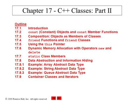  2000 Prentice Hall, Inc. All rights reserved. Chapter 17 - C++ Classes: Part II Outline 17.1Introduction 17.2 const (Constant) Objects and const Member.