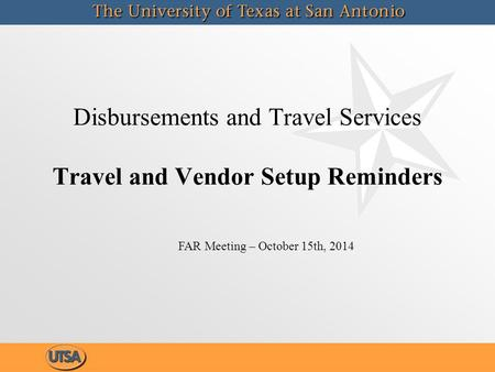 Disbursements and Travel Services Travel and Vendor Setup Reminders FAR Meeting – October 15th, 2014.