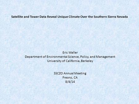 Satellite and Tower Data Reveal Unique Climate Over the Southern Sierra Nevada Eric Waller Department of Environmental Science, Policy, and Management.