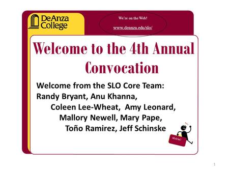 We're on the Web! www.deanza.edu/slo/ Welcome to the 4th Annual Convocation Welcome from the SLO Core Team: Randy Bryant, Anu Khanna, Coleen Lee-Wheat,