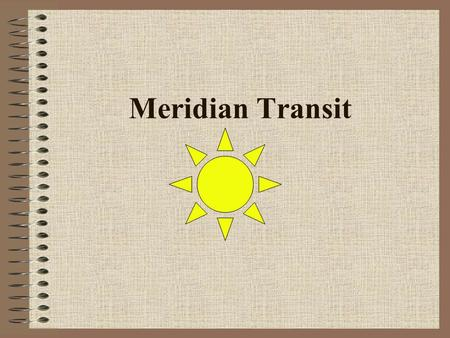 Meridian Transit. Learning Objectives ■ Determine Zone Time of Sun's meridian transit using Nautical Almanac Mer. Pass. method ■ Determine Zone Time of.