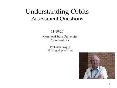 Morehead State University Morehead, KY Prof. Bob Twiggs Understanding Orbits Assessment Questions 11-10-25 1.