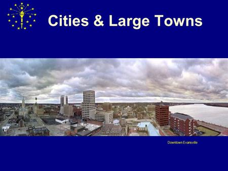 "Cities & Large Towns Downtown Evansville. CITY AND ""LARGE TOWN"" ELECTIONS: OVERVIEW MUNICIPAL ELECTION LAWS BROKEN DOWN INTO TWO MAJOR CATEGORIES:  Cities."