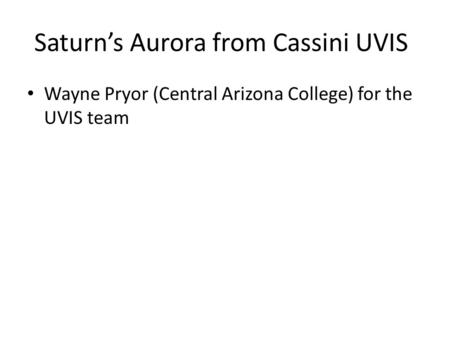 Saturn's Aurora from Cassini UVIS Wayne Pryor (Central Arizona College) for the UVIS team.