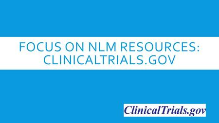 FOCUS ON NLM RESOURCES: CLINICALTRIALS.GOV. WHAT IS A CLINICAL STUDY?  Research study using human subjects.  Volunteers may have a certain disease or.