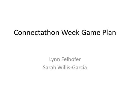 Connectathon Week Game Plan Lynn Felhofer Sarah Willis-Garcia.