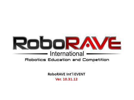 RoboRAVE Int'l EVENT Ver. 10.31.12. RoboRAVE International Event Days TABLE OF CONTENT 1 ) Pre-questionsPre-questions 2) May 3, 2013, Day's Schedule: