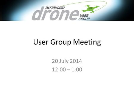 User Group Meeting 20 July 2014 12:00 – 1:00. Agenda FAA Rules Discussion/Impact – https://www.youtube.com/watch?v=tFUPCv_5z1k https://www.youtube.com/watch?v=tFUPCv_5z1k.