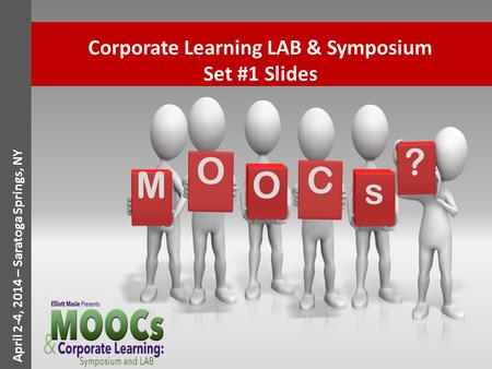 April 2-4, 2014 – Saratoga Springs, NY Corporate Learning LAB & Symposium Set #1 Slides O M O C s ?