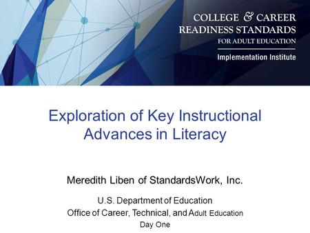 Exploration of Key Instructional Advances in Literacy Meredith Liben of StandardsWork, Inc. U.S. Department of Education Office of Career, Technical, and.