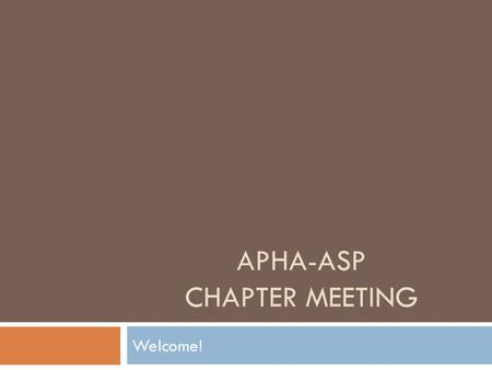 APHA-ASP CHAPTER MEETING Welcome!. The APhA Academy of Student Pharmacists (APhA-ASP) is to be the collective voice of student pharmacists, to provide.