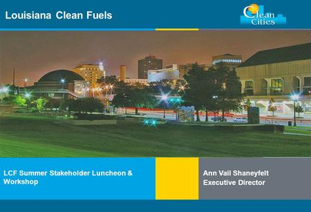 Clean Cities / 1 Louisiana Clean Fuels LCF Summer Stakeholder Luncheon & Workshop Ann Vail Shaneyfelt Executive Director.