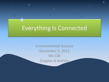 Everything Is Connected Environmental Science December 5, 2011 Ms Cilli Chapter 8 Activity.