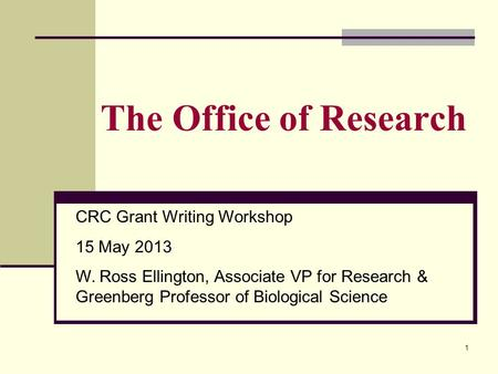 1 The Office of Research CRC Grant Writing Workshop 15 May 2013 W. Ross Ellington, Associate VP for Research & Greenberg Professor of Biological Science.