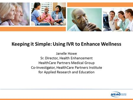 Keeping it Simple: Using IVR to Enhance Wellness Janelle Howe Sr. Director, Health Enhancement HealthCare Partners Medical Group Co-Investigator, HealthCare.