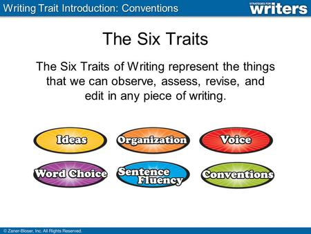The Six Traits The Six Traits of Writing represent the things that we can observe, assess, revise, and edit in any piece of writing. Writing Trait Introduction: