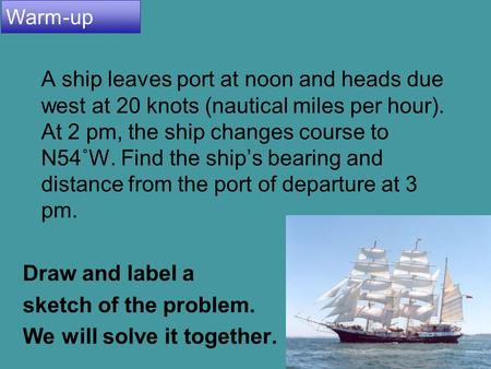 4.8 Applications and Models 1 A ship leaves port at noon and heads due west at 20 knots (nautical miles per hour). At 2 pm, the ship changes course to.