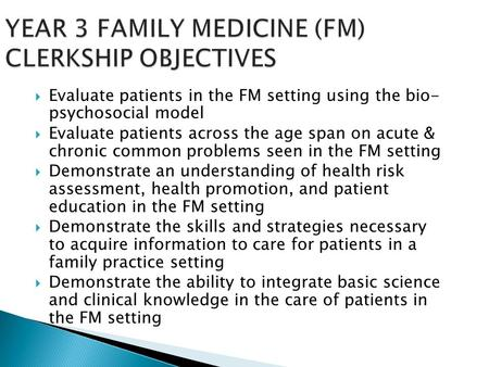 YEAR 3 FAMILY MEDICINE (FM) CLERKSHIP OBJECTIVES  Evaluate patients in the FM setting using the bio- psychosocial model  Evaluate patients across the.