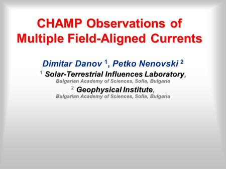 CHAMP Observations of Multiple Field-Aligned Currents Dimitar Danov 1, Petko Nenovski 2 Solar-Terrestrial Influences Laboratory, Bulgarian Academy of Sciences,