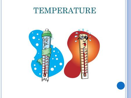 TEMPERATURE The temperature of something tells us how hot or cold something is.