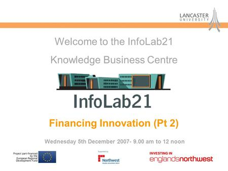 Financing Innovation (Pt 2) Wednesday 5th December 2007- 9.00 am to 12 noon Welcome to the InfoLab21 Knowledge Business Centre.
