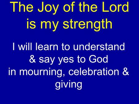 The Joy of the Lord is my strength I will learn to understand & say yes to God in mourning, celebration & giving.
