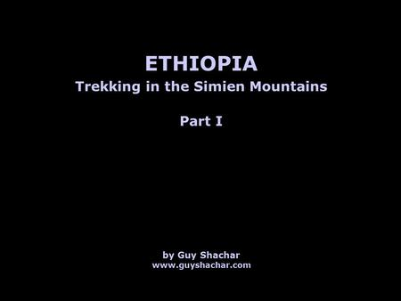 Trekking in the Simien Mountains ETHIOPIA by Guy Shachar www.guyshachar.com Part I.