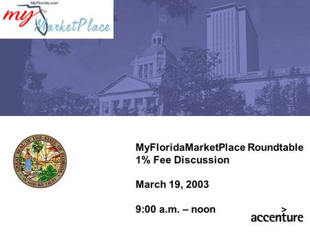 MyFloridaMarketPlace Roundtable 1% Fee Discussion March 19, 2003 9:00 a.m. – noon.