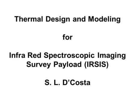 Thermal Design and Modeling for Infra Red Spectroscopic Imaging Survey Payload (IRSIS) S. L. D'Costa.