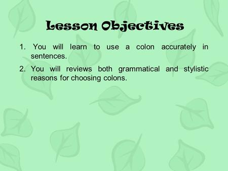 Lesson Objectives 1. You will learn to use a colon accurately in sentences. 2.You will reviews both grammatical and stylistic reasons for choosing colons.