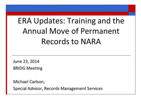 ERA Updates: Training and the Annual Move of Permanent Records to NARA June 23, 2014 BRIDG Meeting Michael Carlson, Special Advisor, Records Management.