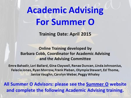Academic Advising For Summer O Training Date: April 2015 Online Training developed by Barbara Cobb, Coordinator for Academic Advising and the Advising.