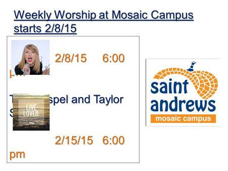 Weekly Worship at Mosaic Campus starts 2/8/15 2/8/15 6:00 pm The Gospel and Taylor Swift 2/15/15 6:00 pm Live Loved – Burned out on Religion?