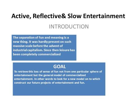 Active, Reflective& Slow Entertainment INTRODUCTION The separation of fun and meaning is a new thing. It was hardly present on such massive scale before.