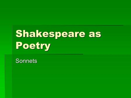 Shakespeare as Poetry Sonnets. Types  A sonnet is a lyric poem consisting of fourteen lines.  A Shakespearean sonnet contains three quatrains (four.