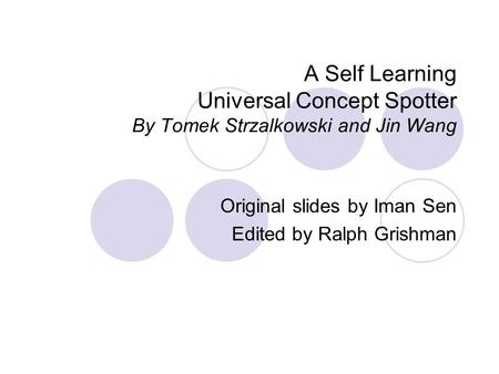 A Self Learning Universal Concept Spotter By Tomek Strzalkowski and Jin Wang Original slides by Iman Sen Edited by Ralph Grishman.